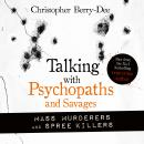 Talking with Psychopaths and Savages: Mass Murderers and Spree Killers Audiobook