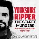 Yorkshire Ripper - The Secret Murders: The True Story of Serial Killer Peter Sutcliffe's Reign of Te Audiobook