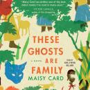 These Ghosts are Family: A Novel, Maisy Card