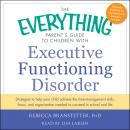Everything Parent's Guide to Children with Executive Functioning Disorder: trategies to help your child achieve the time-management skills, focus, and organization needed to succeed in school and life, Rebecca Branstetter