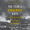 The Year of Dangerous Days: Riots, Refugees, and Cocaine in Miami 1980 Audiobook