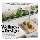 Wellness By Design: A Room-by-Room Guide to Optimizing Your Home for Health, Fitness, and Happiness Audiobook