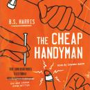 The Cheap Handyman: True (and Disastrous) Tales from a [Home Improvement Expert] Guy Who Should Know Audiobook