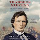 Thaddeus Stevens: Civil War Revolutionary, Fighter for Racial Justice Audiobook