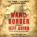 War on the Border: Villa, Pershing, the Texas Rangers, and an American Invasion Audiobook