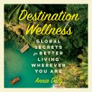 Destination Wellness: Global Secrets for Better Living Wherever You Are Audiobook
