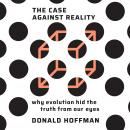 Case Against Reality: Why Evolution Hid the Truth from Our Eyes, Donald Hoffman
