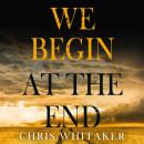 We Begin at the End: Gripping. Heart-breaking. Unforgettable. Discover the most captivating crime re Audiobook