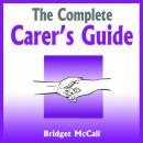 Complete Carer's Guide - Being a Carer, Carer Jobs, Carer Allowances, Home Carers and More, Bridget McCall