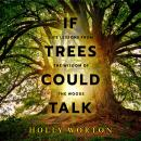 If Trees Could Talk: Life Lessons from the Wisdom of the Woods, Holly Worton