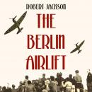 The Berlin Airlift: The Cold War's Most Remarkable Operation Audiobook