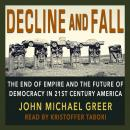 Decline and Fall: The End of Empire and the Future of Democracy in 21st Century America, John Michael Greer