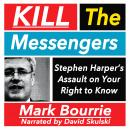 Kill the Messengers: Stephen Harper's Assault on your Right to Know, Mark Bourrie