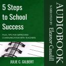 5 Steps to School Success: Plus, Tips for Improving Communication with Teachers, Julie C. Gilbert
