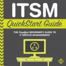 ITSM QuickStart Guide: The Simplified Beginner's Guide to IT Service Management Audiobook