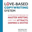 Love-Based Copywriting System: A Step-by-Step Process to Master Writing Copy That Attracts, Inspires and Invites, Michele Pw (pariza Wacek)
