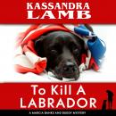 To Kill A Labrador: A Marcia Banks and Buddy Mystery Audiobook
