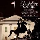 To Live on Lafayette Square: Society and Politics in the President's Neighborhood, William Seale