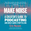Make Noise:  A Creator's Guide to Podcasting and Great Audio Storytelling Audiobook