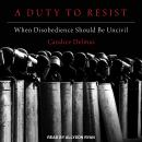 A Duty to Resist: When Disobedience Should Be Uncivil Audiobook