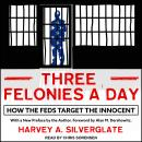 Three Felonies A Day: How the Feds Target the Innocent Audiobook