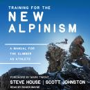 Training for the New Alpinism: A Manual for the Climber as Athlete, Scott Johnston, Steve House