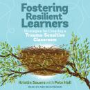 Fostering Resilient Learners: Strategies for Creating a Trauma-Sensitive Classroom, Pete Hall, Kristin Souers