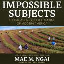Impossible Subjects: Illegal Aliens and the Making of Modern America Audiobook