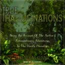True Hallucinations: Being an Account of the Author's Extraordinary Adventures in the Devil's Paradi Audiobook
