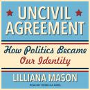 Uncivil Agreement: How Politics Became Our Identity Audiobook