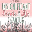 Insignificant Events in the Life of a Cactus, Dusti Bowling
