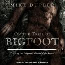 On the Trail of Bigfoot: Tracking the Enigmatic Giants of the Forest Audiobook