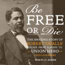 Be Free or Die: The Amazing Story of Robert Smalls' Escape from Slavery to Union Hero Audiobook