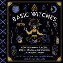 Basic Witches: How to Summon Success, Banish Drama, and Raise Hell with Your Coven, Jess Zimmerman, Jaya Saxena