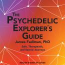 Psychedelic Explorer's Guide: Safe, Therapeutic, and Sacred Journeys, James Fadiman, Ph.D.