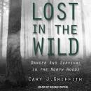 Lost in the Wild: Danger and Survival in the North Woods, Cary J. Griffith