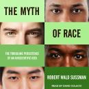 Myth of Race: The Troubling Persistence of an Unscientific Idea, Robert Wald Sussman