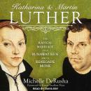 Katharina and Martin Luther: The Radical Marriage of a Runaway Nun and a Renegade Monk Audiobook