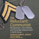 The Reluctant Communist: My Desertion, Court-Martial, and Forty-Year Imprisonment in North Korea Audiobook
