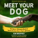 Meet Your Dog: The Game-Changing Guide to Understanding Your Dog's Behavior, Kim Brophey