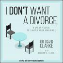 I Don't Want a Divorce: A 90 Day Guide to Saving Your Marriage Audiobook