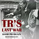TR's Last War: Theodore Roosevelt, the Great War, and a Journey of Triumph and Tragedy Audiobook