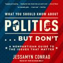 What You Should Know About Politics . . . But Don't: A Nonpartisan Guide to the Issues That Matter Audiobook