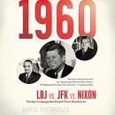 1960: LBJ vs. JFK vs. Nixon--The Epic Campaign That Forged Three Presidencies Audiobook