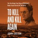To Kill and Kill Again: The Terrifying True Story of Montana's Baby-Faced Serial Sex Murderer Audiobook