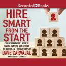 Hire Smart From the Start: The Entrepreneur's Guide to Finding, Catching, and Keeping the Best Talent for Your Company, Dave Carvajal
