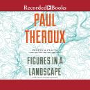 Figures in a Landscape: People and Places; Essays: 2001-2016, Paul Theroux