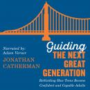 Guiding the Next Great Generation: Rethinking How Teens Become Confident and Capable Adults Audiobook