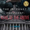 The Internet President: None of the Above Audiobook