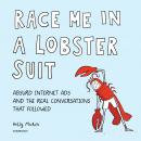 Race Me in a Lobster Suit: Absurd Internet Ads and the Real Conversations that Followed, Kelly Mahon